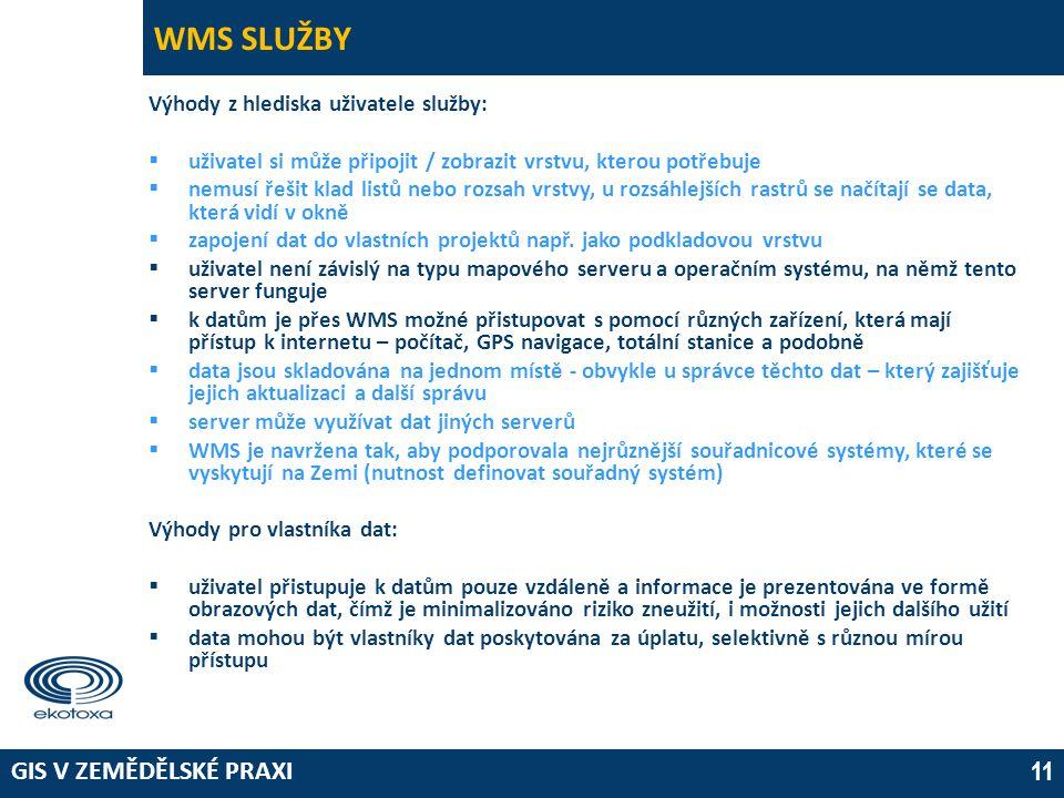 GIS V ZEMĚDĚLSKÉ PRAXI 11 WMS SLUŽBY Výhody z hlediska uživatele služby:  uživatel si může připojit / zobrazit vrstvu, kterou potřebuje  nemusí řešit klad listů nebo rozsah vrstvy, u rozsáhlejších rastrů se načítají se data, která vidí v okně  zapojení dat do vlastních projektů např.
