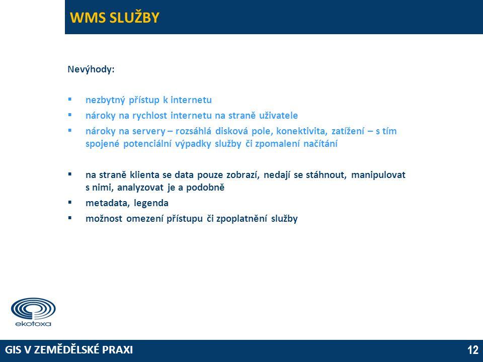 GIS V ZEMĚDĚLSKÉ PRAXI 12 WMS SLUŽBY Nevýhody:  nezbytný přístup k internetu  nároky na rychlost internetu na straně uživatele  nároky na servery – rozsáhlá disková pole, konektivita, zatížení – s tím spojené potenciální výpadky služby či zpomalení načítání  na straně klienta se data pouze zobrazí, nedají se stáhnout, manipulovat s nimi, analyzovat je a podobně  metadata, legenda  možnost omezení přístupu či zpoplatnění služby