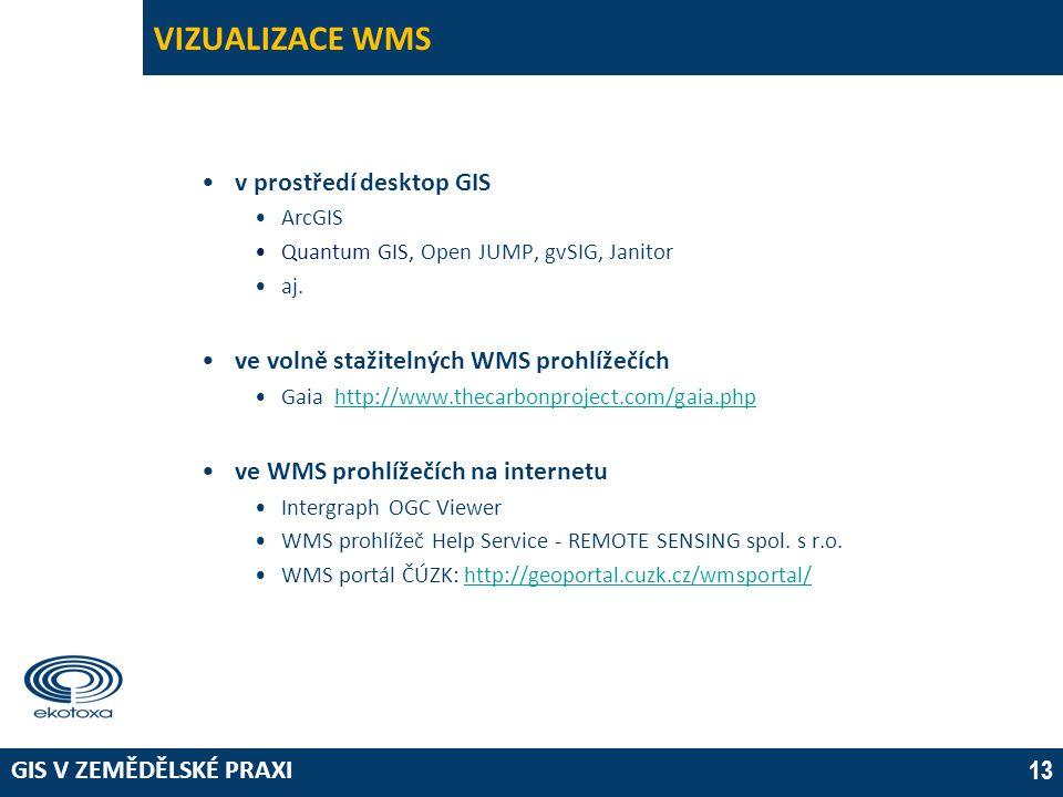 GIS V ZEMĚDĚLSKÉ PRAXI 13 VIZUALIZACE WMS •v prostředí desktop GIS •ArcGIS •Quantum GIS, Open JUMP, gvSIG, Janitor •aj. •ve volně stažitelných WMS pro