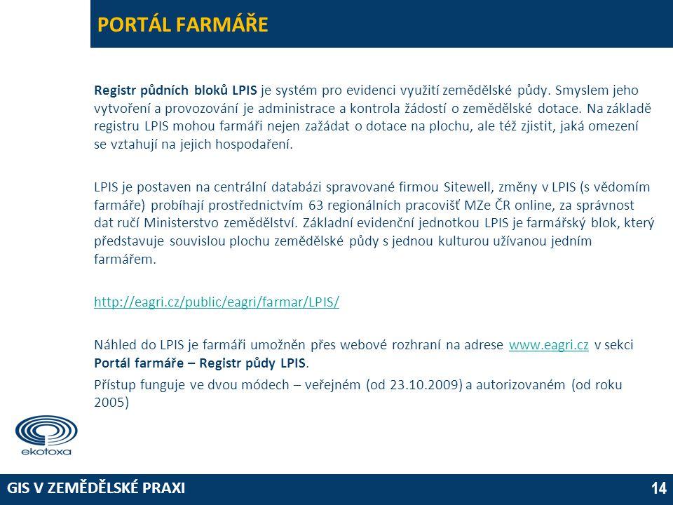 GIS V ZEMĚDĚLSKÉ PRAXI 14 PORTÁL FARMÁŘE Registr půdních bloků LPIS je systém pro evidenci využití zemědělské půdy. Smyslem jeho vytvoření a provozová