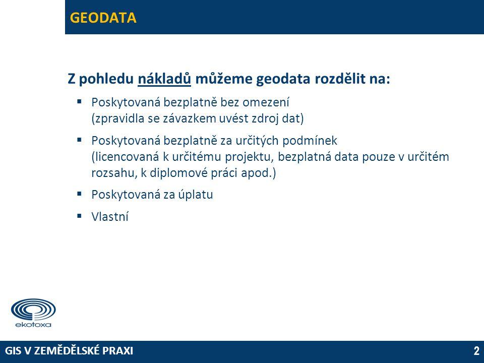 GIS V ZEMĚDĚLSKÉ PRAXI 2 GEODATA Z pohledu nákladů můžeme geodata rozdělit na:  Poskytovaná bezplatně bez omezení (zpravidla se závazkem uvést zdroj dat)  Poskytovaná bezplatně za určitých podmínek (licencovaná k určitému projektu, bezplatná data pouze v určitém rozsahu, k diplomové práci apod.)  Poskytovaná za úplatu  Vlastní