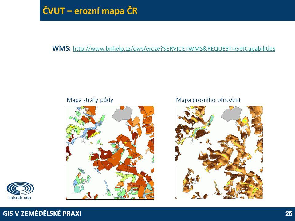 GIS V ZEMĚDĚLSKÉ PRAXI 25 ČVUT – erozní mapa ČR WMS: http://www.bnhelp.cz/ows/eroze?SERVICE=WMS&REQUEST=GetCapabilities http://www.bnhelp.cz/ows/eroze?SERVICE=WMS&REQUEST=GetCapabilities Mapa ztráty půdyMapa erozního ohrožení