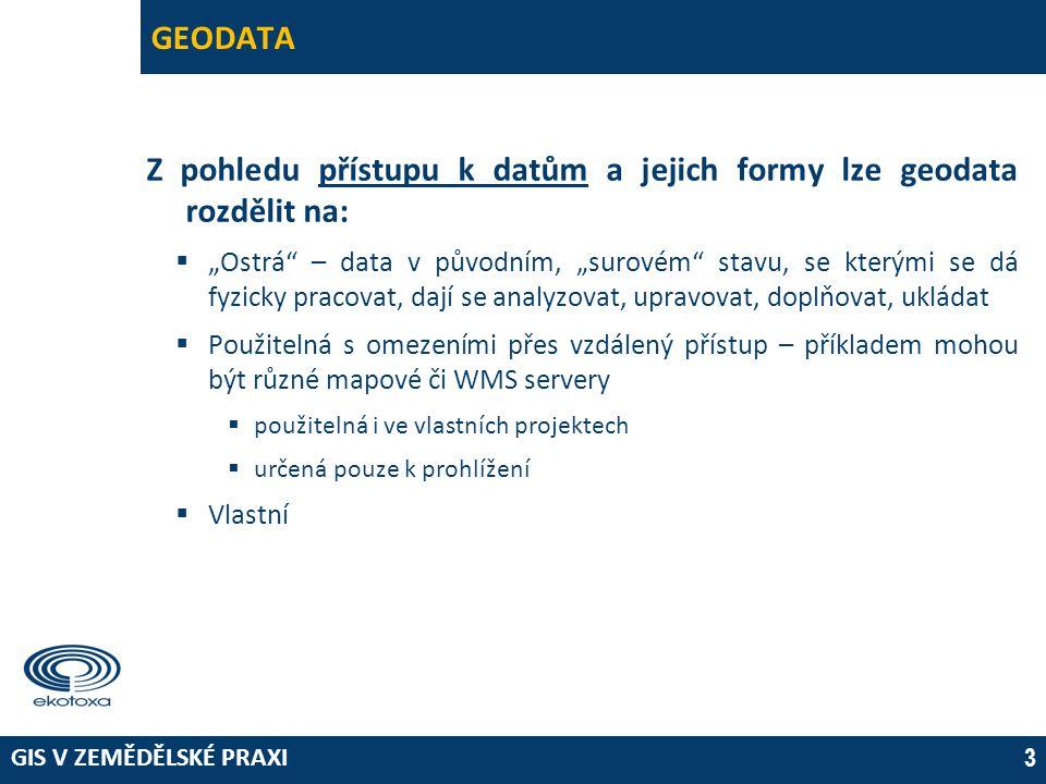 """GIS V ZEMĚDĚLSKÉ PRAXI 3 GEODATA Z pohledu přístupu k datům a jejich formy lze geodata rozdělit na:  """"Ostrá – data v původním, """"surovém stavu, se kterými se dá fyzicky pracovat, dají se analyzovat, upravovat, doplňovat, ukládat  Použitelná s omezeními přes vzdálený přístup – příkladem mohou být různé mapové či WMS servery  použitelná i ve vlastních projektech  určená pouze k prohlížení  Vlastní"""