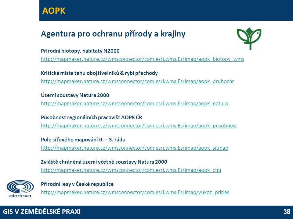 GIS V ZEMĚDĚLSKÉ PRAXI 38 AOPK Agentura pro ochranu přírody a krajiny Přírodní biotopy, habitaty N2000 http://mapmaker.nature.cz/wmsconnector/com.esri