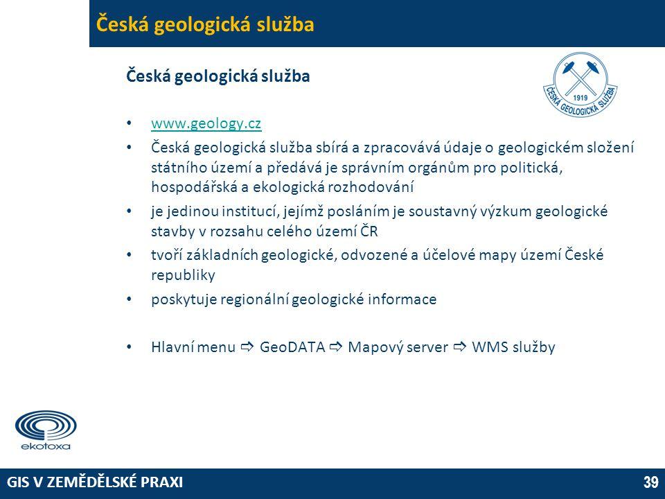 GIS V ZEMĚDĚLSKÉ PRAXI 39 Česká geologická služba • www.geology.cz www.geology.cz • Česká geologická služba sbírá a zpracovává údaje o geologickém složení státního území a předává je správním orgánům pro politická, hospodářská a ekologická rozhodování • je jedinou institucí, jejímž posláním je soustavný výzkum geologické stavby v rozsahu celého území ČR • tvoří základních geologické, odvozené a účelové mapy území České republiky • poskytuje regionální geologické informace • Hlavní menu  GeoDATA  Mapový server  WMS služby