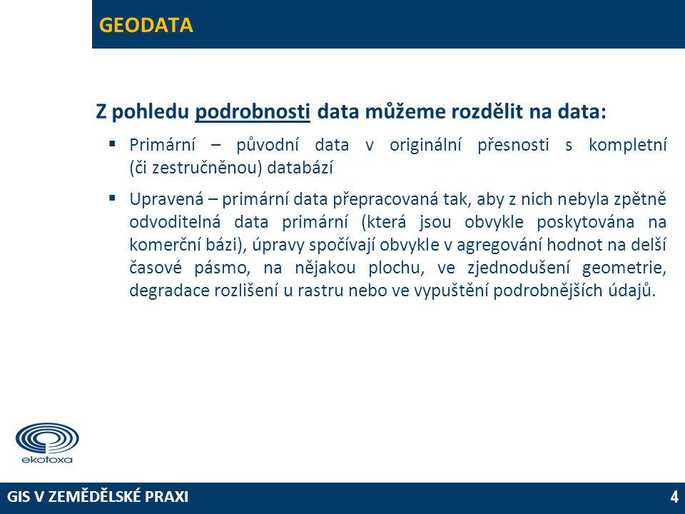 GIS V ZEMĚDĚLSKÉ PRAXI 4 GEODATA Z pohledu podrobnosti data můžeme rozdělit na data:  Primární – původní data v originální přesnosti s kompletní (či zestručněnou) databází  Upravená – primární data přepracovaná tak, aby z nich nebyla zpětně odvoditelná data primární (která jsou obvykle poskytována na komerční bázi), úpravy spočívají obvykle v agregování hodnot na delší časové pásmo, na nějakou plochu, ve zjednodušení geometrie, degradace rozlišení u rastru nebo ve vypuštění podrobnějších údajů.