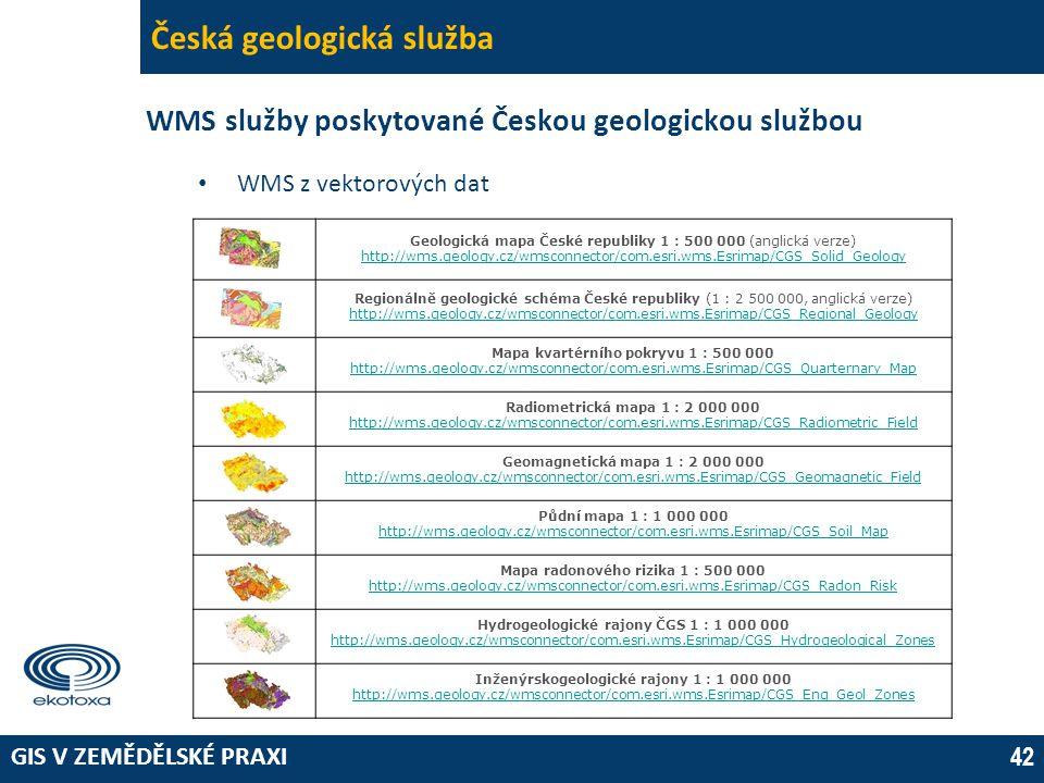 GIS V ZEMĚDĚLSKÉ PRAXI 42 Česká geologická služba WMS služby poskytované Českou geologickou službou • WMS z vektorových dat Geologická mapa České republiky 1 : 500 000 (anglická verze) http://wms.geology.cz/wmsconnector/com.esri.wms.Esrimap/CGS_Solid_Geology Regionálně geologické schéma České republiky (1 : 2 500 000, anglická verze) http://wms.geology.cz/wmsconnector/com.esri.wms.Esrimap/CGS_Regional_Geology Mapa kvartérního pokryvu 1 : 500 000 http://wms.geology.cz/wmsconnector/com.esri.wms.Esrimap/CGS_Quarternary_Map Radiometrická mapa 1 : 2 000 000 http://wms.geology.cz/wmsconnector/com.esri.wms.Esrimap/CGS_Radiometric_Field Geomagnetická mapa 1 : 2 000 000 http://wms.geology.cz/wmsconnector/com.esri.wms.Esrimap/CGS_Geomagnetic_Field Půdní mapa 1 : 1 000 000 http://wms.geology.cz/wmsconnector/com.esri.wms.Esrimap/CGS_Soil_Map Mapa radonového rizika 1 : 500 000 http://wms.geology.cz/wmsconnector/com.esri.wms.Esrimap/CGS_Radon_Risk Hydrogeologické rajony ČGS 1 : 1 000 000 http://wms.geology.cz/wmsconnector/com.esri.wms.Esrimap/CGS_Hydrogeological_Zones Inženýrskogeologické rajony 1 : 1 000 000 http://wms.geology.cz/wmsconnector/com.esri.wms.Esrimap/CGS_Eng_Geol_Zones