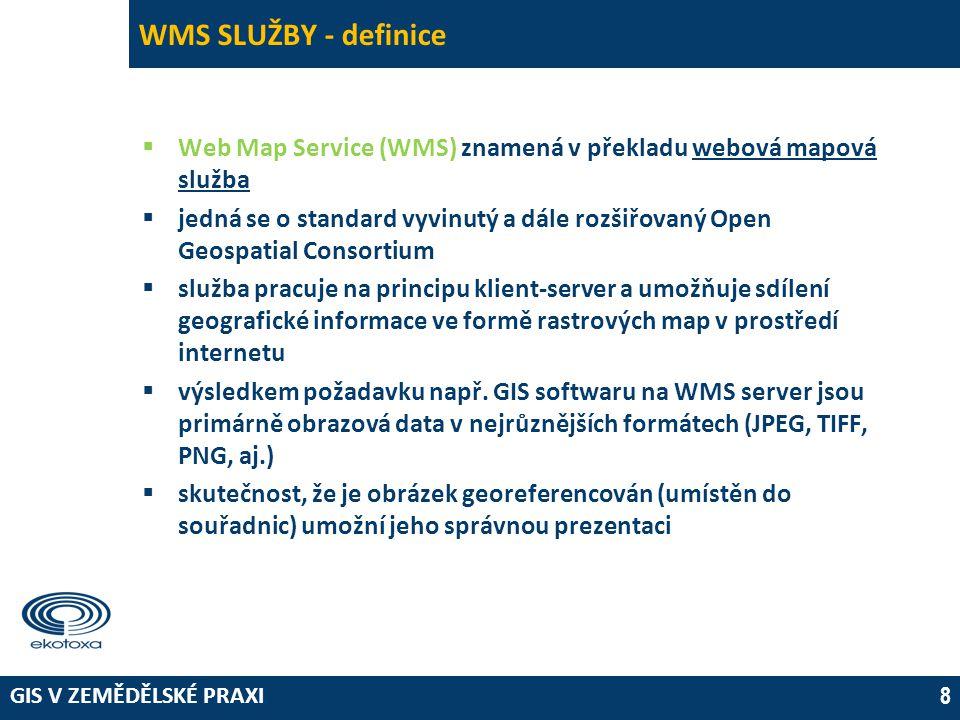 GIS V ZEMĚDĚLSKÉ PRAXI 8 WMS SLUŽBY - definice  Web Map Service (WMS) znamená v překladu webová mapová služba  jedná se o standard vyvinutý a dále rozšiřovaný Open Geospatial Consortium  služba pracuje na principu klient-server a umožňuje sdílení geografické informace ve formě rastrových map v prostředí internetu  výsledkem požadavku např.