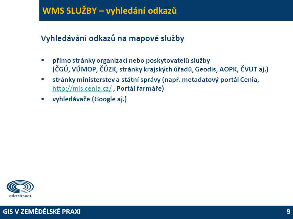 GIS V ZEMĚDĚLSKÉ PRAXI 9 WMS SLUŽBY – vyhledání odkazů Vyhledávání odkazů na mapové služby  přímo stránky organizací nebo poskytovatelů služby (ČGÚ,