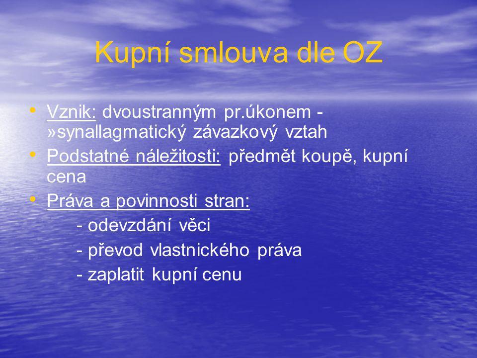 Kupní smlouva dle OZ • • Vznik: dvoustranným pr.úkonem - »synallagmatický závazkový vztah • • Podstatné náležitosti: předmět koupě, kupní cena • • Prá
