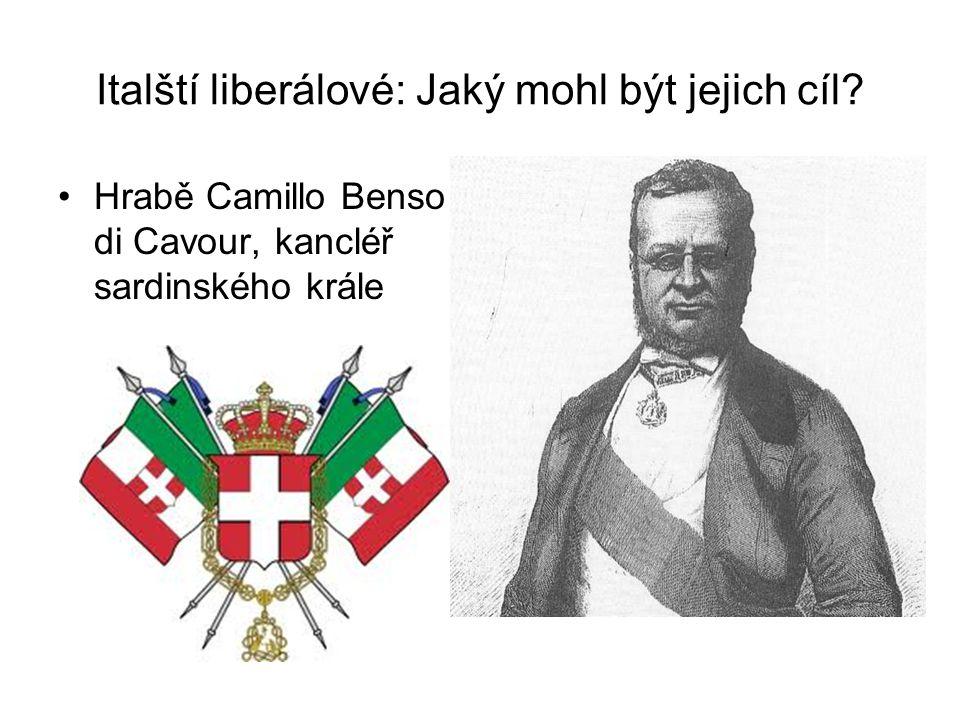 Italští liberálové: Jaký mohl být jejich cíl? •Hrabě Camillo Benso di Cavour, kancléř sardinského krále