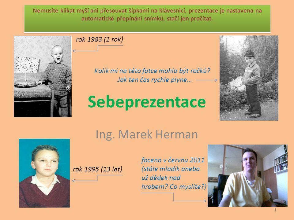 Sebeprezentace Ing. Marek Herman rok 1995 (13 let) Kolik mi na této fotce mohlo být ročků? Jak ten čas rychle plyne… rok 1983 (1 rok) foceno v červnu