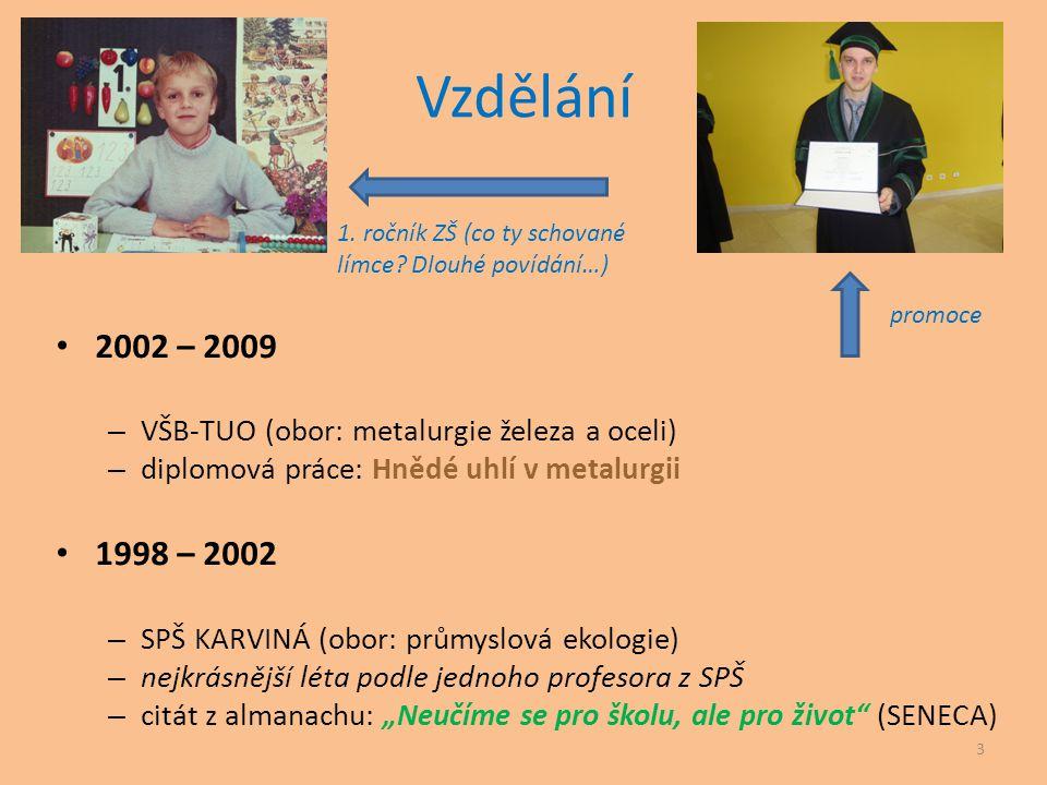 Vzdělání • 2002 – 2009 – VŠB-TUO (obor: metalurgie železa a oceli) – diplomová práce: Hnědé uhlí v metalurgii • 1998 – 2002 – SPŠ KARVINÁ (obor: průmy