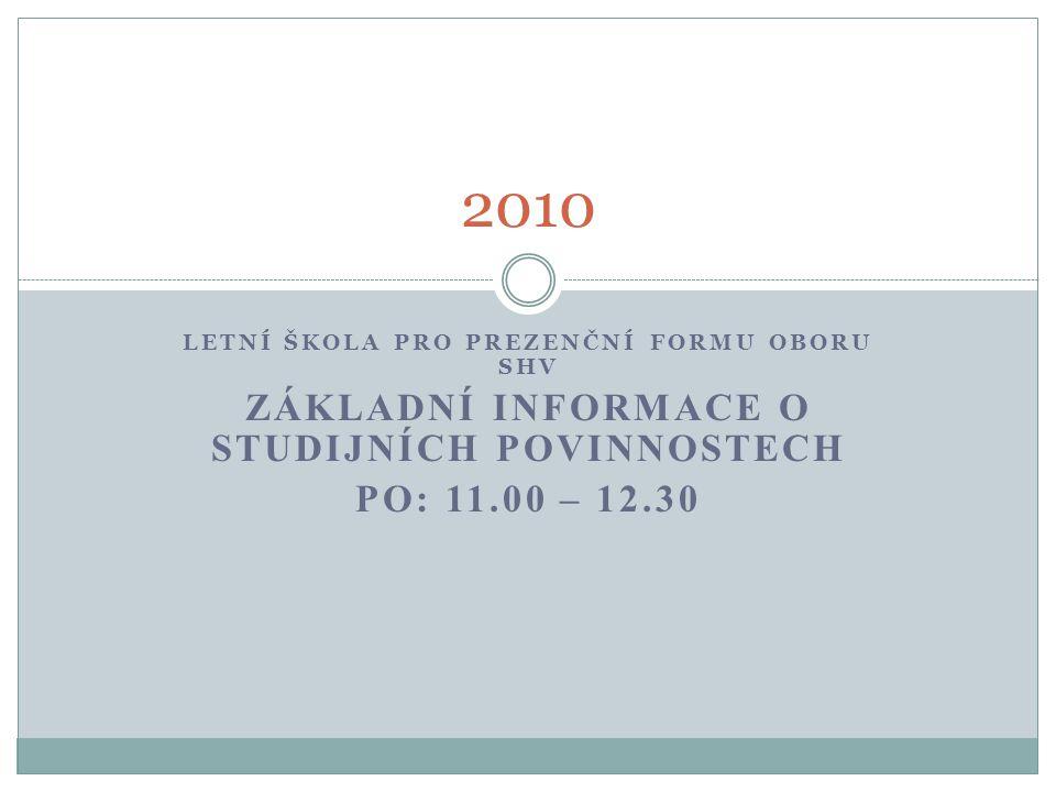 LETNÍ ŠKOLA PRO PREZENČNÍ FORMU OBORU SHV ZÁKLADNÍ INFORMACE O STUDIJNÍCH POVINNOSTECH PO: 11.00 – 12.30 2010