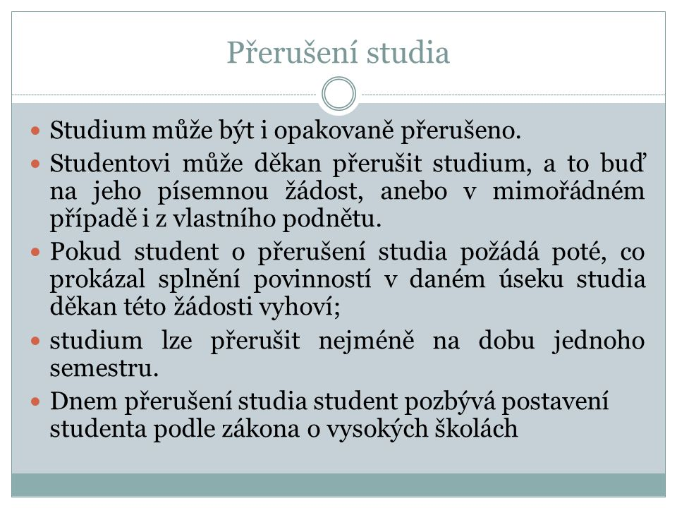 Přerušení studia  Studium může být i opakovaně přerušeno.  Studentovi může děkan přerušit studium, a to buď na jeho písemnou žádost, anebo v mimořád
