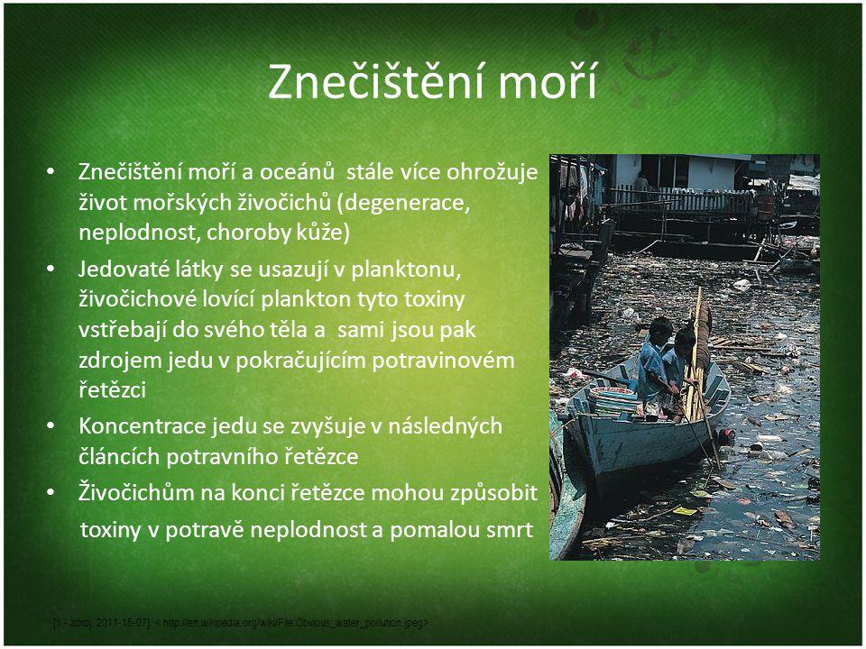 Znečištění moří • Znečištění moří a oceánů stále více ohrožuje život mořských živočichů (degenerace, neplodnost, choroby kůže) • Jedovaté látky se usazují v planktonu, živočichové lovící plankton tyto toxiny vstřebají do svého těla a sami jsou pak zdrojem jedu v pokračujícím potravinovém řetězci • Koncentrace jedu se zvyšuje v následných článcích potravního řetězce • Živočichům na konci řetězce mohou způsobit toxiny v potravě neplodnost a pomalou smrt [1 - zdroj.