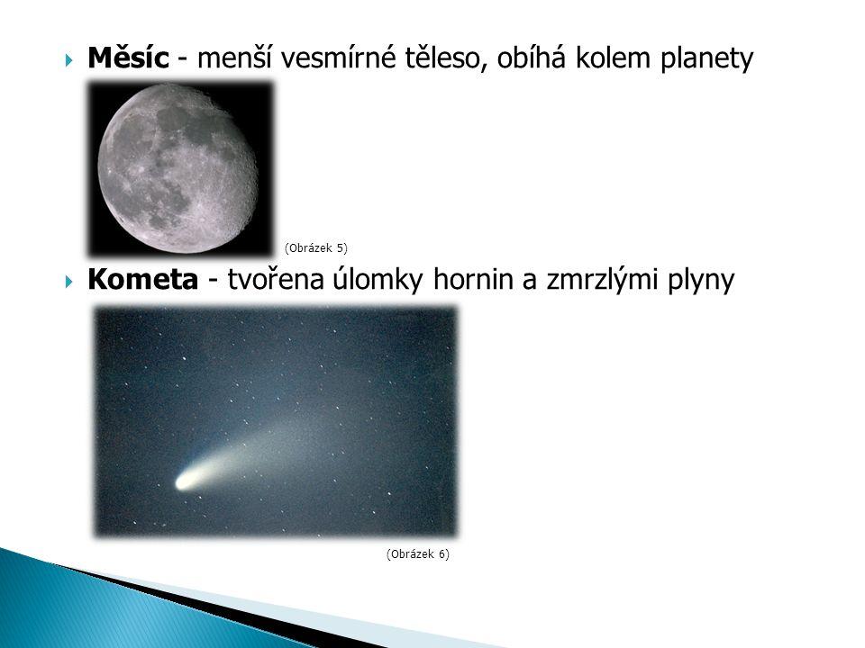  Měsíc - menší vesmírné těleso, obíhá kolem planety  Kometa - tvořena úlomky hornin a zmrzlými plyny (Obrázek 5) (Obrázek 6)