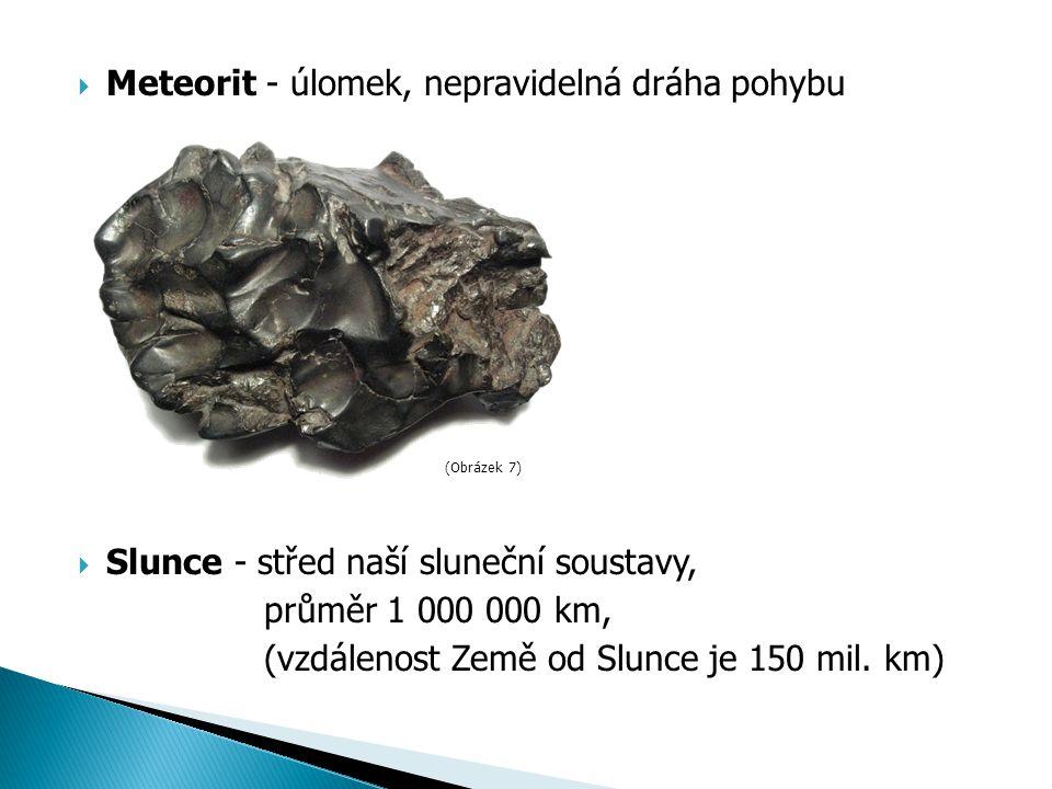  Meteorit - úlomek, nepravidelná dráha pohybu  Slunce - střed naší sluneční soustavy, průměr 1 000 000 km, (vzdálenost Země od Slunce je 150 mil.