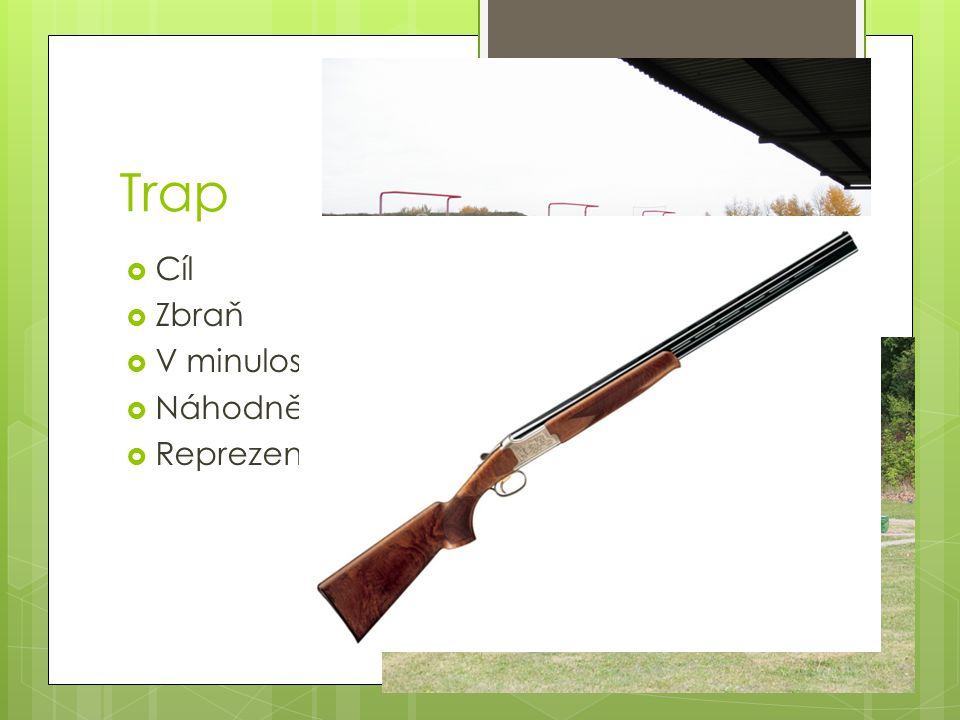  Cíl  Zbraň  V minulosti na živé holuby  Náhodně vystřelí (vrhačka)  Reprezentant David Kostelecký Trap