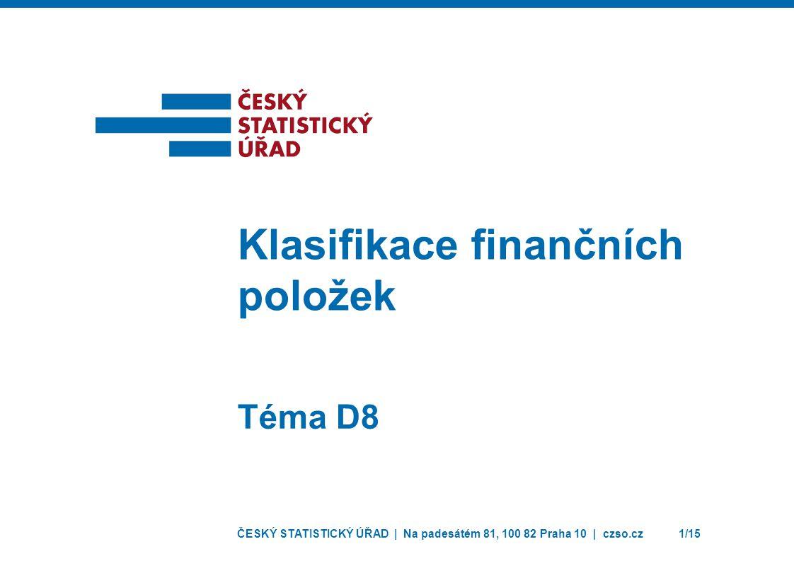 ČESKÝ STATISTICKÝ ÚŘAD | Na padesátém 81, 100 82 Praha 10 | czso.cz1/15 Téma D8 Klasifikace finančních položek