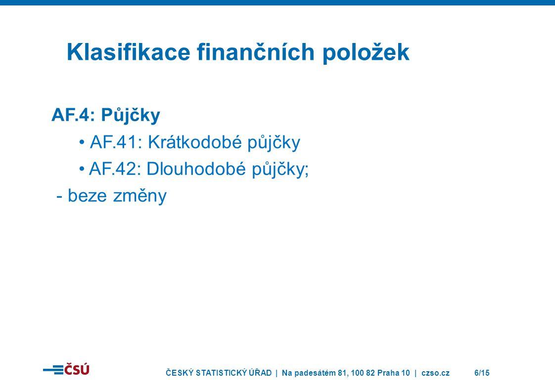 ČESKÝ STATISTICKÝ ÚŘAD | Na padesátém 81, 100 82 Praha 10 | czso.cz6/15 Klasifikace finančních položek AF.4: Půjčky • AF.41: Krátkodobé půjčky • AF.42: Dlouhodobé půjčky; - beze změny