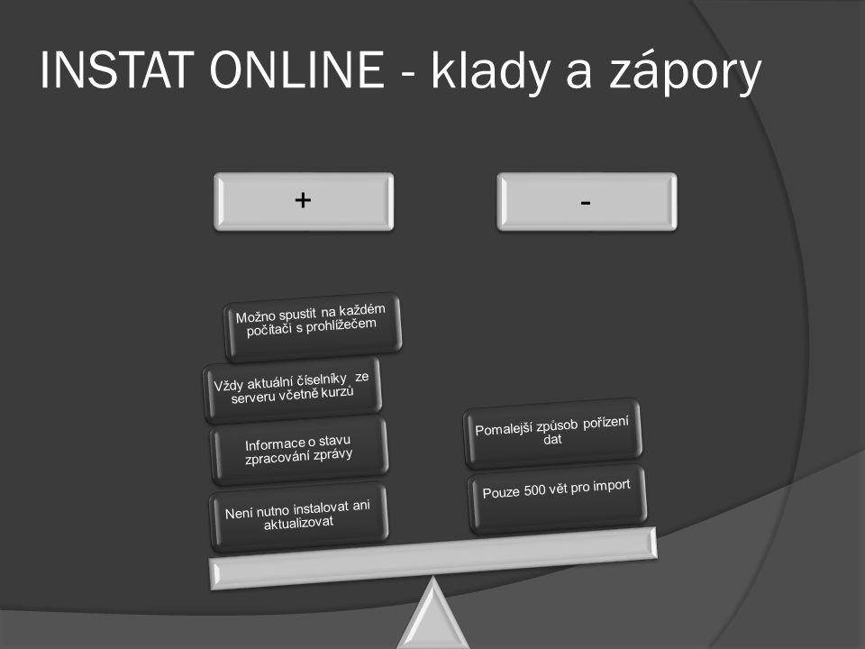 INSTAT ONLINE - klady a zápory +- Není nutno instalovat ani aktualizovat Vždy aktuální číselníky ze serveru včetně kurzů Informace o stavu zpracování