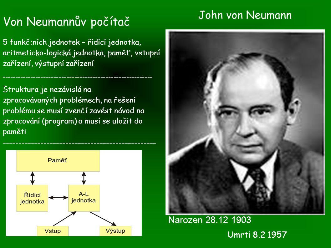 John von Neumann Narozen 28.12 1903 Von Neumannův počítač 5 funkč;ních jednotek – řídící jednotka, aritmeticko-logická jednotka, paměť, vstupní zařízení, výstupní zařízení ---------------------------------------------------------- - Struktura je nezávislá na zpracovávaných problémech, na řešení problému se musí zvenčí zavést návod na zpracování (program) a musí se uložit do paměti ------------------------------------------------- Umrti 8.2 1957