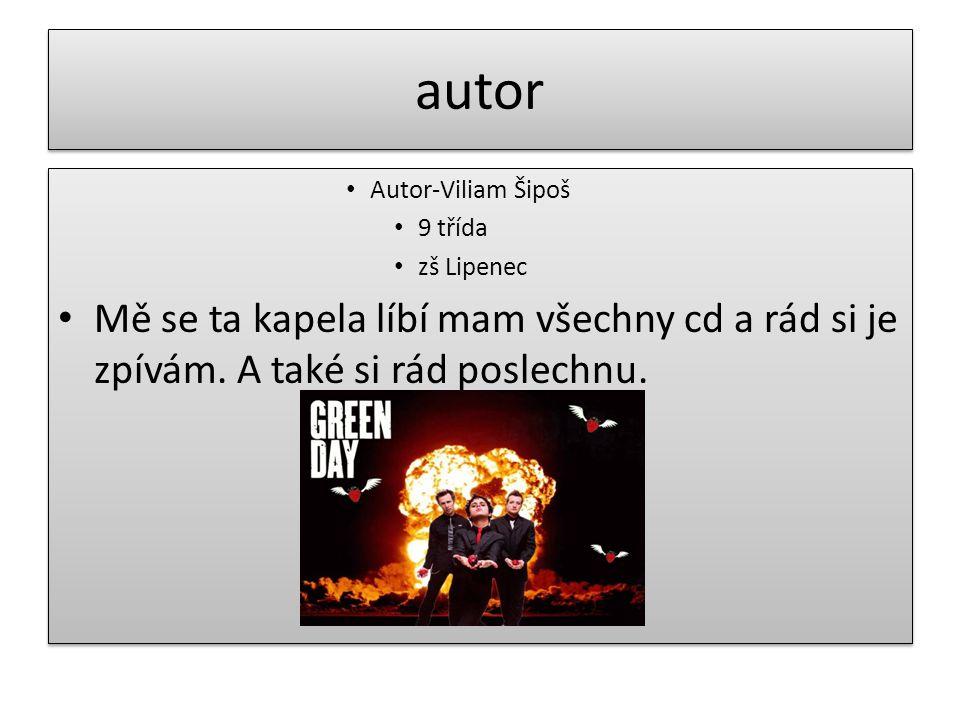 autor • Autor-Viliam Šipoš • 9 třída • zš Lipenec • Mě se ta kapela líbí mam všechny cd a rád si je zpívám.