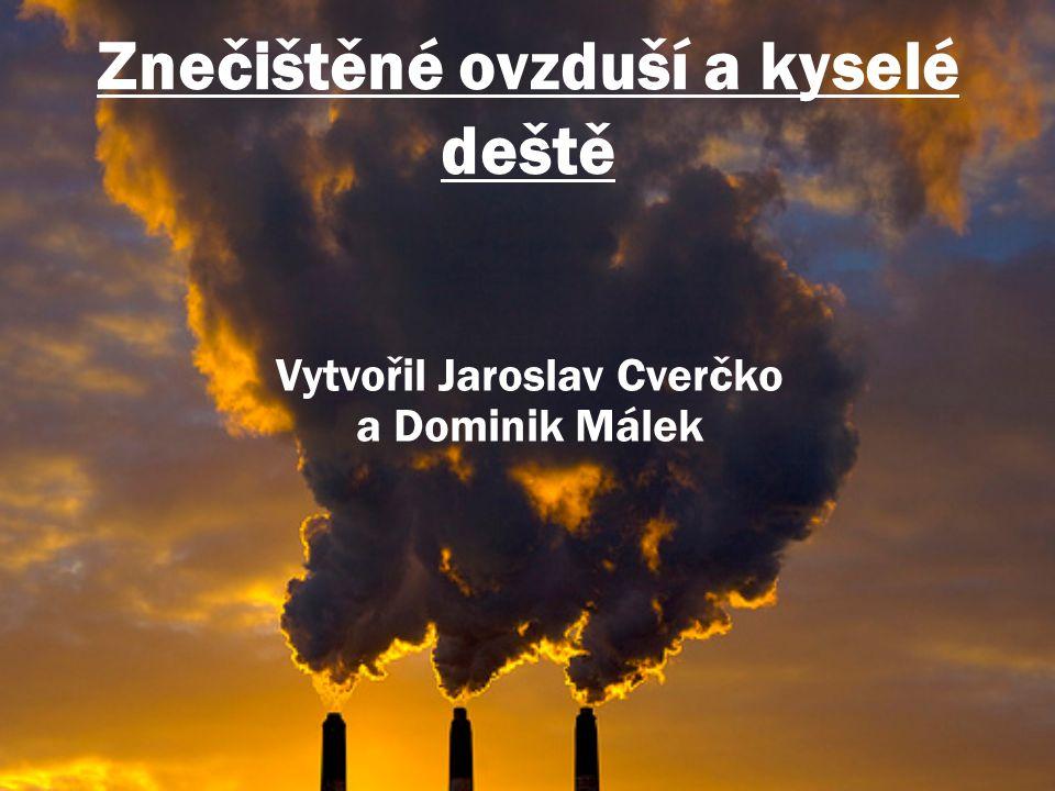 Znečištěné ovzduší a kyselé deště Vytvořil Jaroslav Cverčko a Dominik Málek