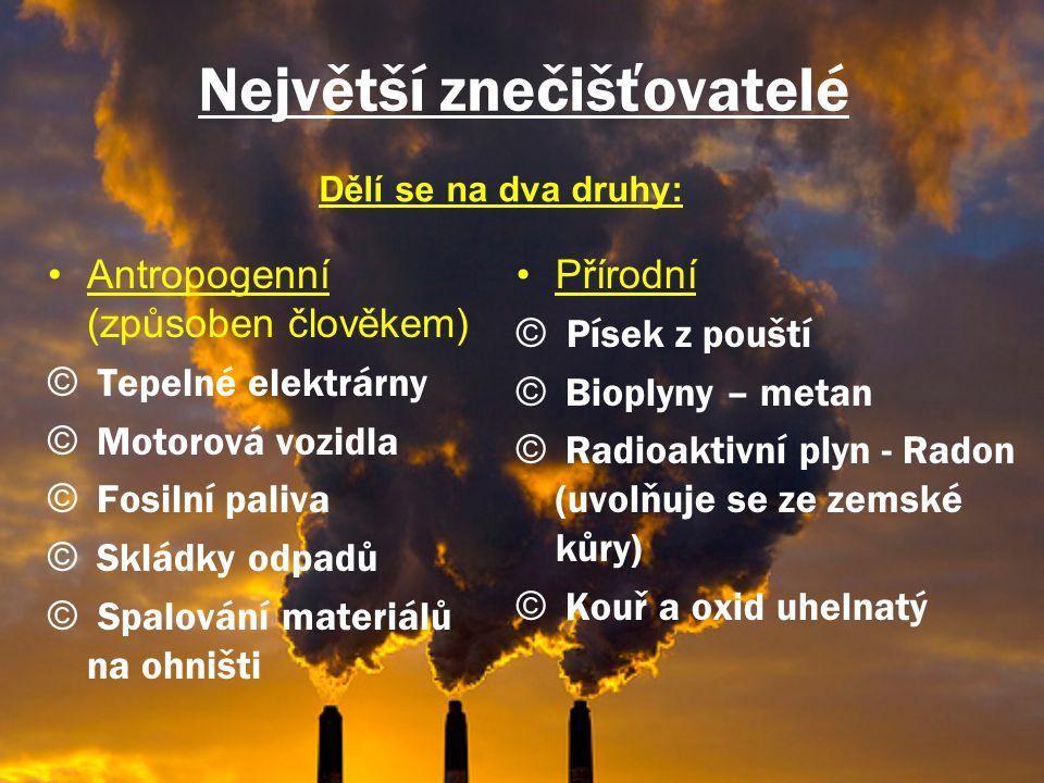 Největší znečišťovatelé •Antropogenní (způsoben člověkem) © Tepelné elektrárny © Motorová vozidla © Fosilní paliva © Skládky odpadů © Spalování materiálů na ohništi •Přírodní © Písek z pouští © Bioplyny – metan © Radioaktivní plyn - Radon (uvolňuje se ze zemské kůry) © Kouř a oxid uhelnatý Dělí se na dva druhy: