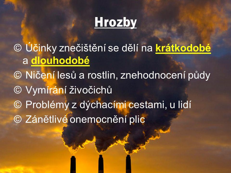 Hrozby © Účinky znečištění se dělí na krátkodobé a dlouhodobé © Ničení lesů a rostlin, znehodnocení půdy © Vymírání živočichů © Problémy z dýchacími cestami, u lidí © Zánětlivé onemocnění plic