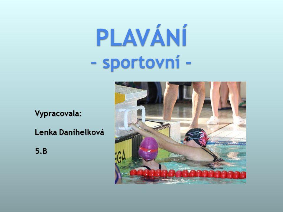 Vypracovala: Lenka Danihelková 5.B PLAVÁNÍ – sportovní -