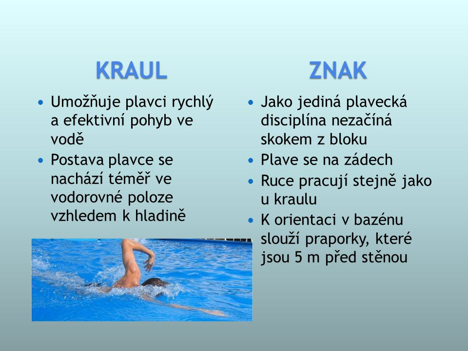 ZNAK  Jako jediná plavecká disciplína nezačíná skokem z bloku  Plave se na zádech  Ruce pracují stejně jako u kraulu  K orientaci v bazénu slouží praporky, které jsou 5 m před stěnou  Umožňuje plavci rychlý a efektivní pohyb ve vodě  Postava plavce se nachází téměř ve vodorovné poloze vzhledem k hladině KRAUL