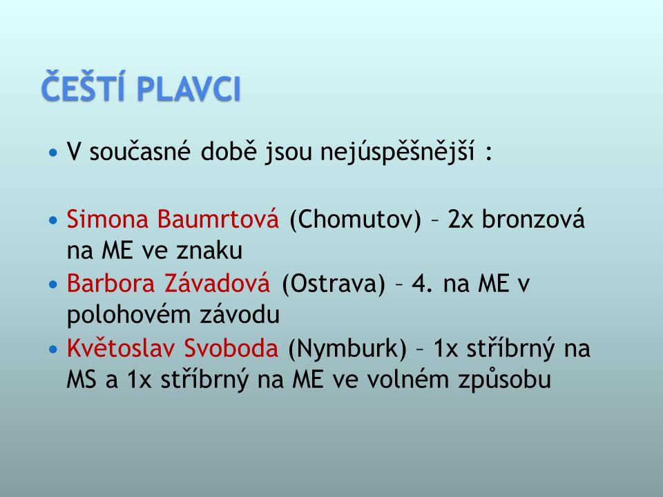ČEŠTÍ PLAVCI  V současné době jsou nejúspěšnější :  Simona Baumrtová (Chomutov) – 2x bronzová na ME ve znaku  Barbora Závadová (Ostrava) – 4.