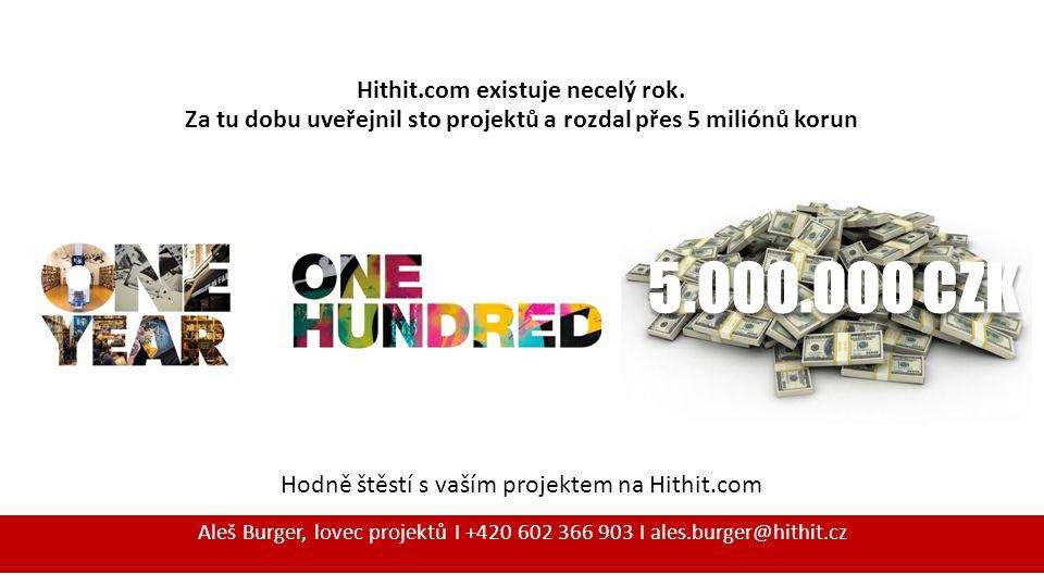 Hodně štěstí s vaším projektem na Hithit.com Aleš Burger, lovec projektů I +420 602 366 903 I ales.burger@hithit.cz 5.000.000 CZK Hithit.com existuje necelý rok.