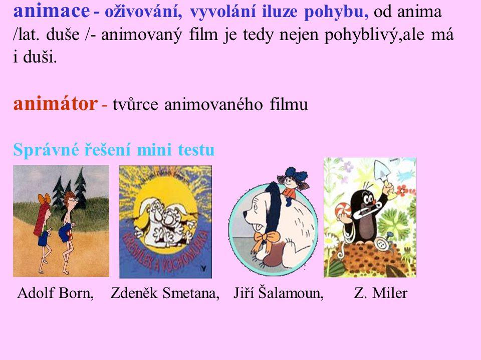 animace - oživování, vyvolání iluze pohybu, od anima /lat. duše /- animovaný film je tedy nejen pohyblivý,ale má i duši. animátor - tvůrce animovaného