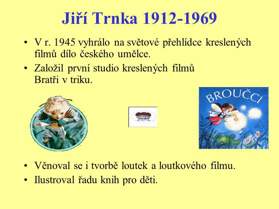 Jiří Trnka 1912-1969 •V r. 1945 vyhrálo na světové přehlídce kreslených filmů dílo českého umělce. •Založil první studio kreslených filmů Bratři v tri