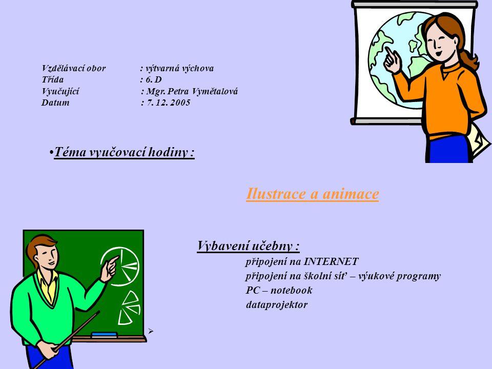 Vzdělávací obor: výtvarná výchova Třída: 6. D Vyučující : Mgr. Petra Vymětalová Datum : 7. 12. 2005 •Téma vyučovací hodiny : Ilustrace a animace Vybav