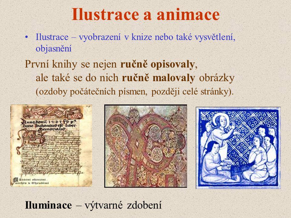 Ilustrace a animace •Ilustrace – vyobrazení v knize nebo také vysvětlení, objasnění První knihy se nejen ručně opisovaly, ale také se do nich ručně ma