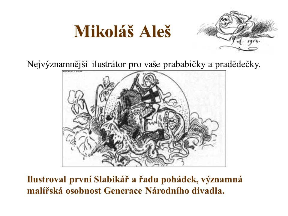 Mikoláš Aleš Nejvýznamnější ilustrátor pro vaše prababičky a pradědečky. Ilustroval první Slabikář a řadu pohádek, významná malířská osobnost Generace