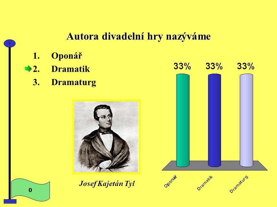 Autora divadelní hry nazýváme 0 5 Josef Kajetán Tyl 1.Oponář 2.Dramatik 3.Dramaturg