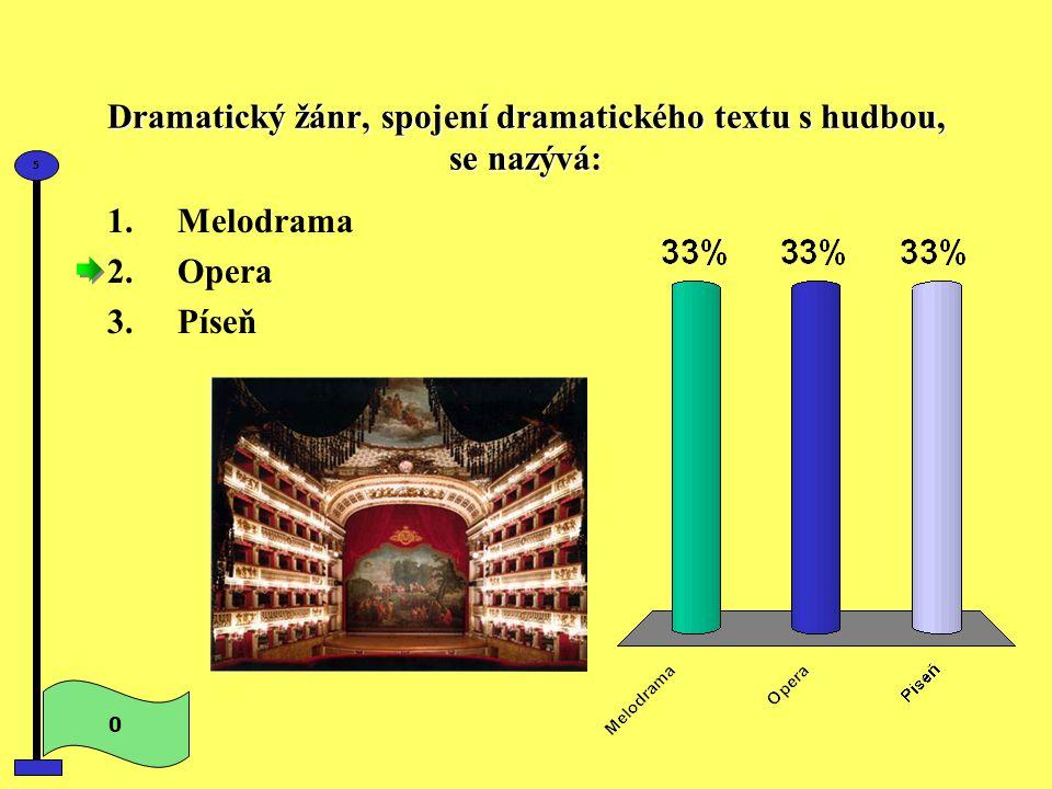 Dramatický žánr, spojení dramatického textu s hudbou, se nazývá: 1.Melodrama 2.Opera 3.Píseň 0 5