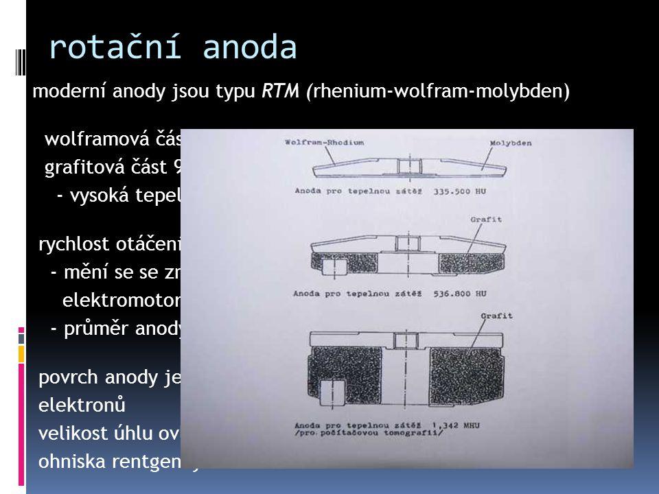 rotační anoda moderní anody jsou typu RTM (rhenium-wolfram-molybden) wolframová část anody má průměr 50 až 123mm grafitová část 90 až 150mm - vysoká t
