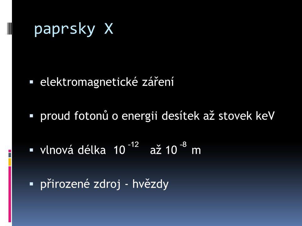 paprsky X  elektromagnetické záření  proud fotonů o energii desítek až stovek keV  vlnová délka 10 až 10 m  přirozené zdroj - hvězdy -12-8