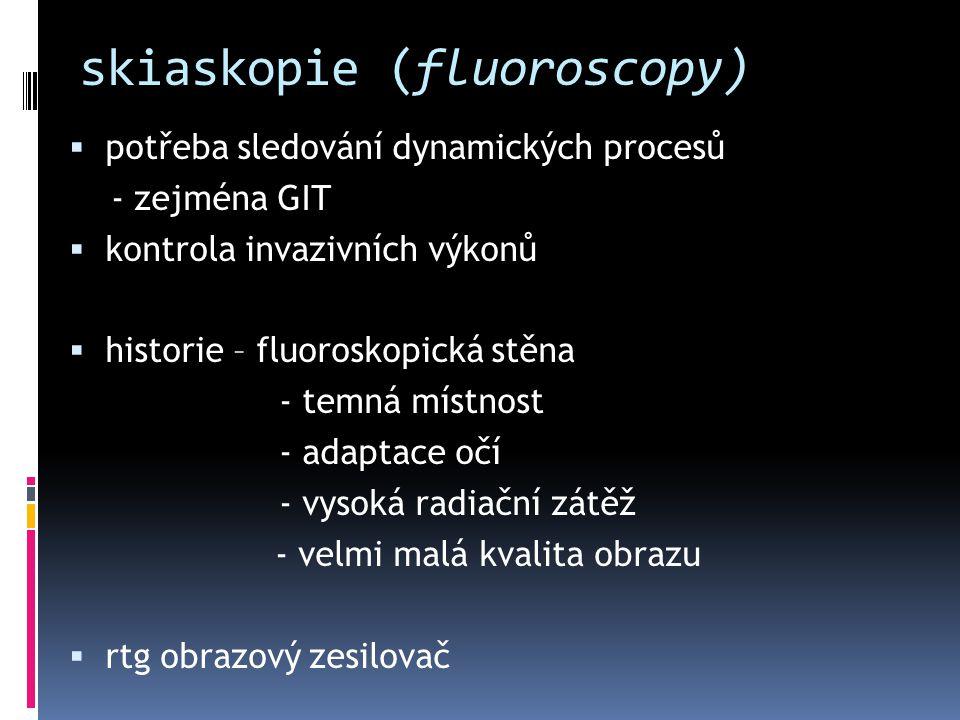 skiaskopie (fluoroscopy)  potřeba sledování dynamických procesů - zejména GIT  kontrola invazivních výkonů  historie – fluoroskopická stěna - temná