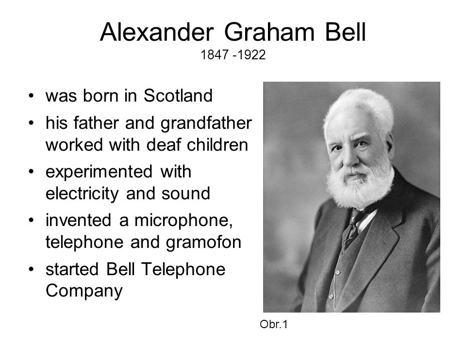 Alexander Graham Bell 1847 -1922 •was born in Scotland •his father and grandfather worked with deaf children •experimented with electricity and sound