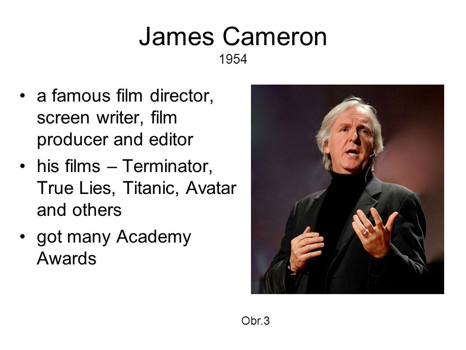 James Cameron 1954 •a famous film director, screen writer, film producer and editor •his films – Terminator, True Lies, Titanic, Avatar and others •go