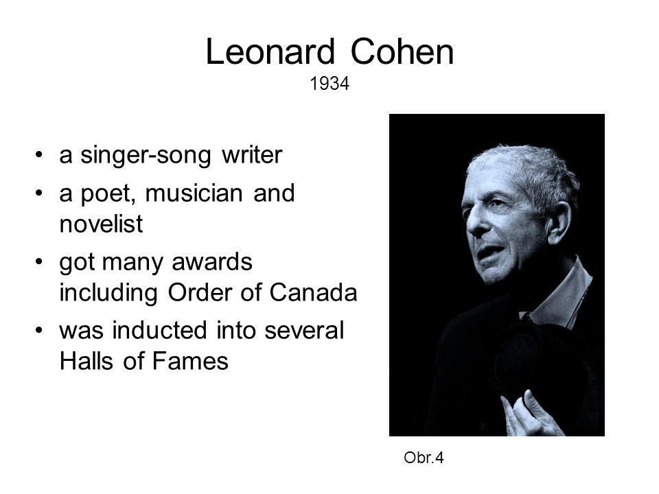 Leonard Cohen 1934 •a singer-song writer •a poet, musician and novelist •got many awards including Order of Canada •was inducted into several Halls of Fames Obr.4