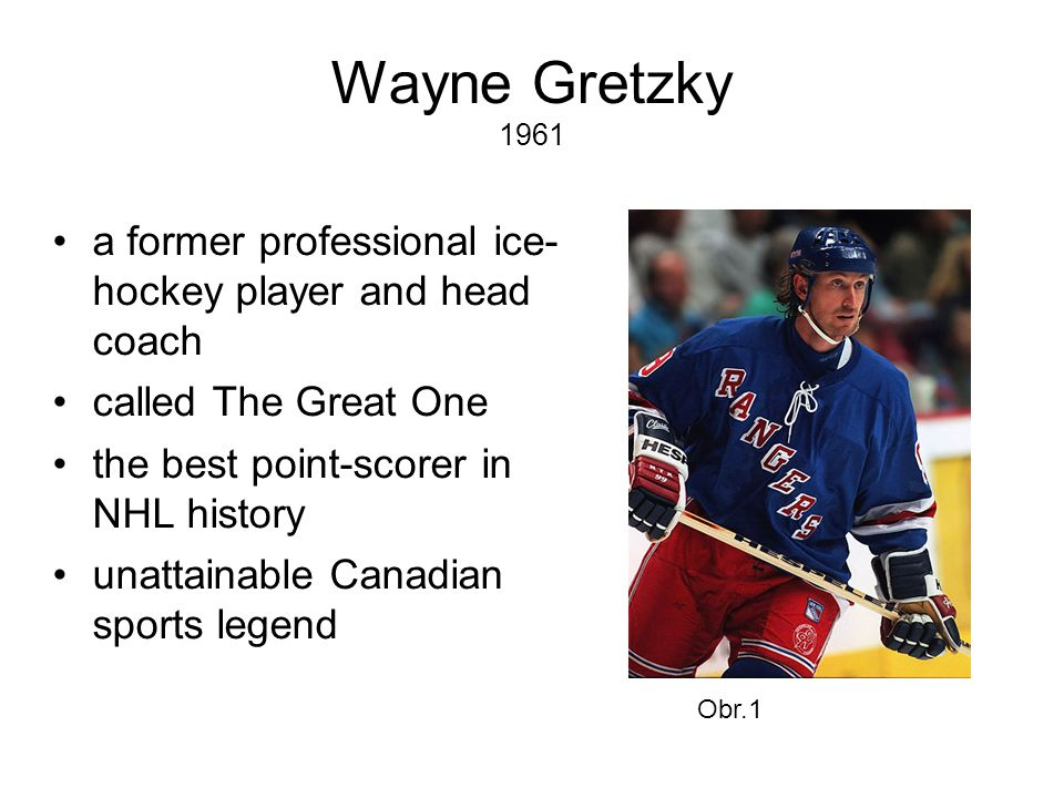 Wayne Gretzky 1961 •a former professional ice- hockey player and head coach •called The Great One •the best point-scorer in NHL history •unattainable Canadian sports legend Obr.1