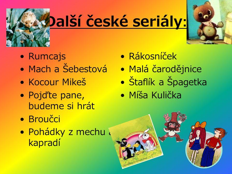 Další české seriály: •Rumcajs •Mach a Šebestová •Kocour Mikeš •Pojďte pane, budeme si hrát •Broučci •Pohádky z mechu a kapradí •Rákosníček •Malá čarodějnice •Štaflík a Špagetka •Míša Kulička